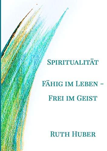 Spiritualität. Fähig im Leben - Frei im Geist