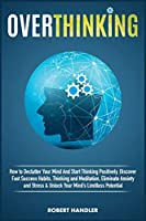 Overthinking: How To Declutter Your Mind And Start Thinking Positively, Discover Fast Success Habits, Thinking and Meditation, Eliminate Anxiety and Stress & Unlock Your Mind's Limitless Potential. (Self Help)