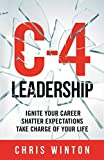 C-4 Leadership: Ignite Your Career. Shatter Expectations. Take Charge of Your Life.