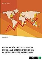 Kriterien fuer organisationales Lernen aus Unternehmenskrisen in produzierenden Unternehmen