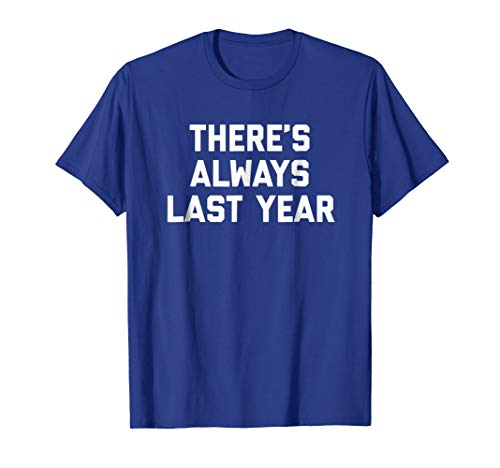 THERES ALWAYS LAST YEAR 2016 Remembrance Funny T Shirt
