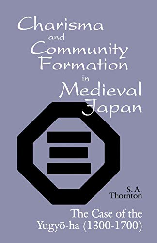 Charisma and Community Formation in Medieval Japan: The Case of the Yugyo-ha (1300–1700) (Cornell East Asia Series)