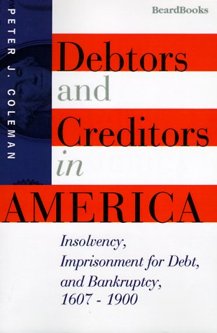 Compare Textbook Prices for Debtors and Creditors in America: Insolvency, Imprisonment for Debt, and Bankruptcy, 1607-1900  ISBN 9781893122147 by Coleman, Peter J.