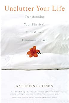 Unclutter Your Life: Transforming Your Physical, Mental, And Emotional by [Katherine Gibson]