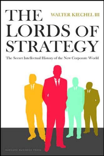 Compare Textbook Prices for The Lords of Strategy: The Secret Intellectual History of the New Corporate World First Edition Edition ISBN 9781591397823 by Kiechel, Walter