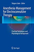 Anesthesia Management for Electroconvulsive Therapy: Practical Techniques and Physiological Background