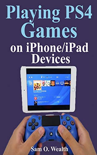 Playing Ps4 Games on iPhone/iPad Devices: A Newbie Step by Step Guide on How to Play PS4 Games With An iOS Device
