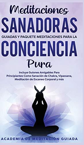 Meditaciones Sanadoras Guiadas y Paquete Meditaciones Para la Conciencia Pura: Incluye Guiones Amigables Para Principiantes Como Sanación de Chakra, Vipassana, Meditación de Escaneo Corporal y más