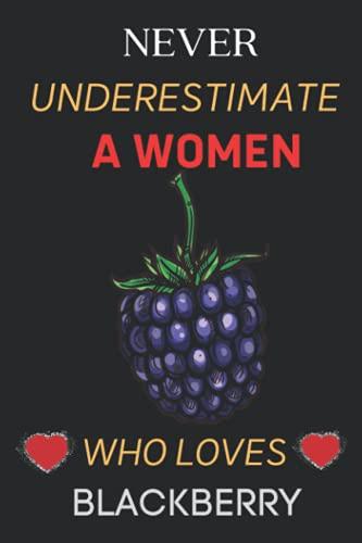 Never Underestimate A Women who loves Blackberry.: Notebook for Blackberry Lover Women. Blank Lined Ruled diary for girls and Women Who loves Blackberry.
