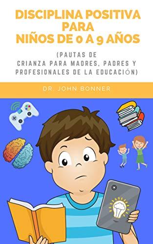 Disciplina Positiva para Niños de 0 a 9 años (Pautas de crianza para madres, padres y profesionales de la educación) (Cómo ser padre) (Spanish Edition)