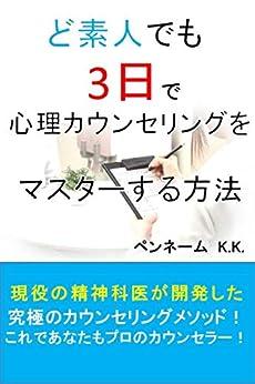 [ペンネームK.K.]のど素人でも3日で心理カウンセリングをマスターする方法: 現役の精神科医が開発した究極のカウンセリングメソッド!これであなたもプロのカウンセラー!
