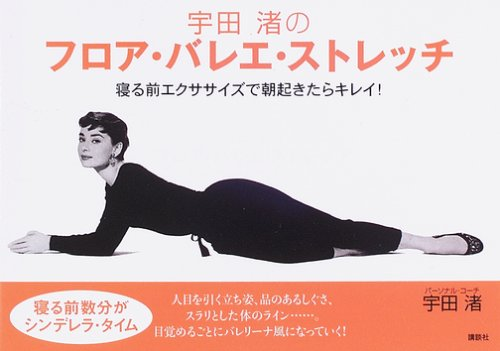 宇田渚のフロア・バレエ・ストレッチ――寝る前エクササイズで、朝起きたらキレイ! (講談社の実用BOOK)