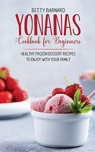 Yonanas Cookbook for Beginners: Healthy Frozen Dessert Recipes to Enjoy with Your Family