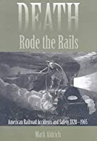 Death Rode the Rails: American Railroad Accidents and Safety, 1828-1965