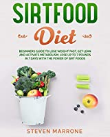 Sirtfood Diet: Beginners Guide to Lose Weight Fast, Get Lean and Activate Metabolism. Lose up to 7 Pounds in 7 Days With the Power of Sirt Foods