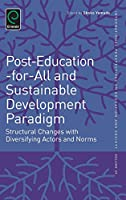 Post-Education-For-All and Sustainable Development Paradigm: Structural Changes With Diversifying Actors and Norms (International Perspectives on Education and Society)