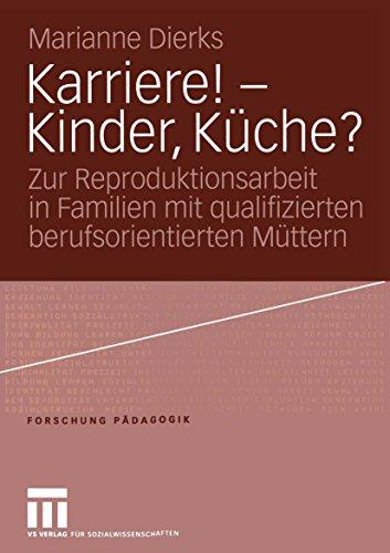 Karriere! — Kinder, Küche?: Zur Reproduktionsarbeit in Familien mit qualifizierten berufsorientierten Müttern (Forschung Pädagogik)