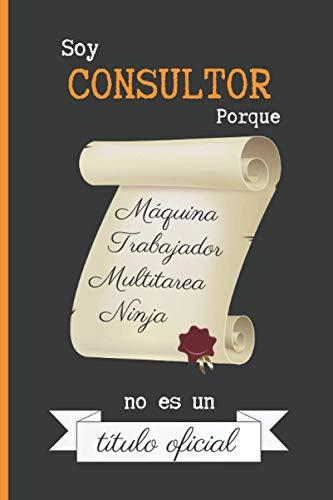 SOY CONSULTOR PORQUE MÁQUINA TRABAJADOR MULTITAREA NINJA NO ES UN TÍTULO OFICIAL: CUADERNO DE NOTAS. LIBRETA DE APUNTES, DIARIO PERSONAL O AGENDA PARA CONSULTORES. REGALO DE CUMPLEAÑOS.