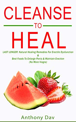 CLEANSE TO HEAL: LAST LONGER: Natural Healing Remedies For Erectile Dysfunction & Best Foods To Enlarge Penis & Maintain Erection (No More Viagra)