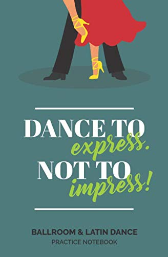 'Dance to Express.  Not to Impress' - Ballroom & Latin Dance Practice Notebook: Perfect for Dance Students to Record Lesson Notes and Dancing Tips