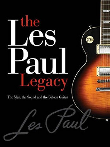 The Early Years of the Les Paul Legacy: 1915-1963: The Man, the Sound and the Gibson Guitar