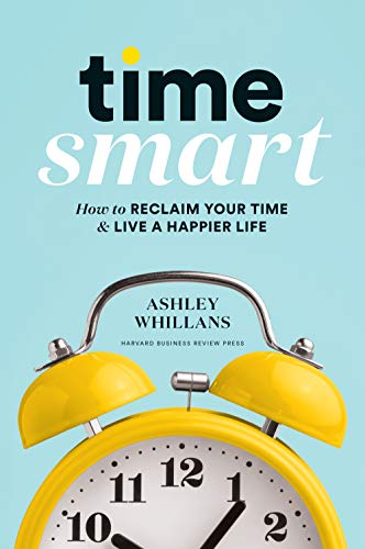 Time Smart: How to Reclaim Your Time & Live a Happier Life