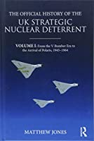 The Official History of the UK Strategic Nuclear Deterrent: Volume I: From the V-Bomber Era to the Arrival of Polaris, 1945-1964 (Government Official History Series)