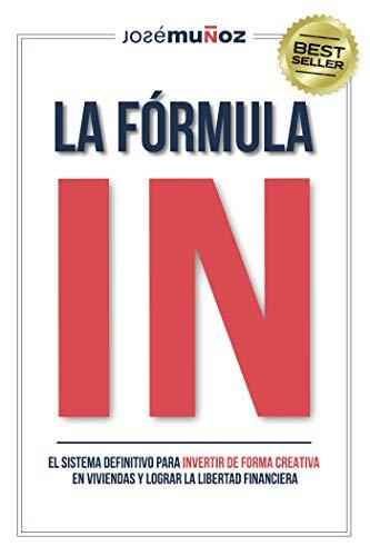 La Fórmula IN: El Sistema Definitivo para INVERTIR DE FORMA CREATIVA en VIVIENDAS y lograr LA LIBERTAD FINANCIERA