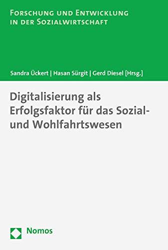 Digitalisierung als Erfolgsfaktor für das Sozial- und Wohlfahrtswesen (Forschung Und Entwicklung in Der Sozialwirtschaft, Band 13)