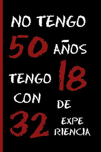"""NO TENGO 50 AÑOS, TENGO 18 CON 32 DE EXPERIENCIA: CUADERNO 6"""" X 9"""" Tamaño Cuartilla. 120 Pgs. REGALO ORIGINAL. DIARIO, CUADERNO DE NOTAS, APUNTES O AGENDA."""