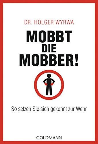 Mobbt die Mobber!: So setzen Sie sich gekonnt zur Wehr