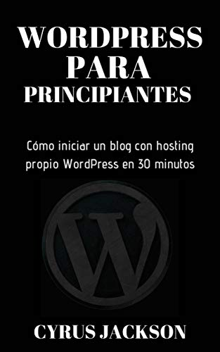 WordPress para principiantes.: Cómo iniciar un blog con hosting propio WordPress en 30 minutos (Spanish Edition)