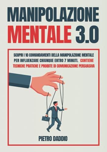 Manipolazione Mentale: Scopri i 10 comandamenti della Manipolazione Mentale per influenzare chiunque in 7 minuti. Contiene tecniche pratiche e proibite di Comunicazione Persuasiva.