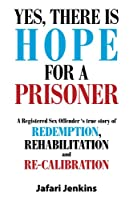 YES, There is Hope for a Prisoner: A Registered Sex Offender 's true story of Redemption, Rehabilitation and Re-calibration