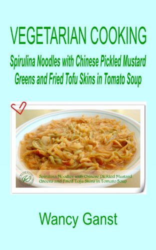 Vegetarian Cooking: Spirulina Noodles with Chinese Pickled Mustard Greens and Fried Tofu Skins in Tomato Soup (Vegetarian Cooking - Vegetables and Fruits Book 308) (English Edition)