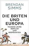Die Briten und Europa: Tausend Jahre Konflikt und Kooperation - Brendan Simms