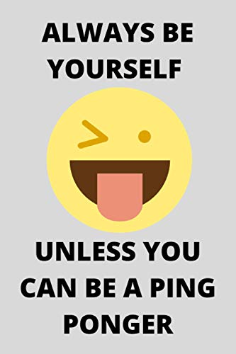 ALWAYS BE YOURSELF UNLESS YOU CAN BE A PING PONGER: Funny Ping Ponger Journal Note Book Diary Log Scrap Tracker Party Prize Gift Present 6x9 Inch 100 Pages.