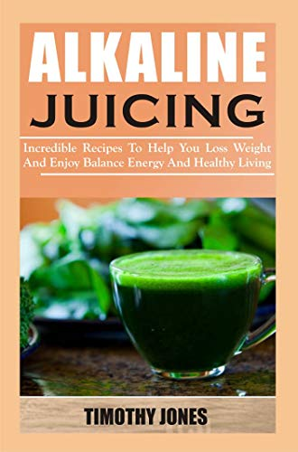 ALKALINE JUICING: Incredible Recipes To Help U Loss Weight And Enjoy Balance Energy And Healthy Livi