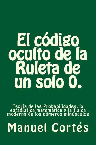 El codigo oculto de la Ruleta de un solo 0.: Teoría de las Probabilidades, la estadística matemática y la física moderna de los números minúsculos