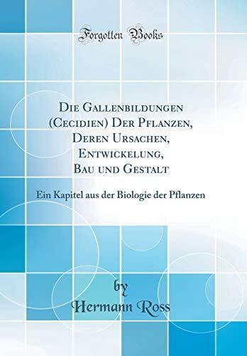 Die Gallenbildungen (Cecidien) Der Pflanzen, Deren Ursachen, Entwickelung, Bau und Gestalt: Ein Kapitel aus der Biologie der Pflanzen (Classic Reprint)