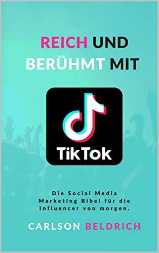 Reich und Berühmt mit Tik Tok: Die Social Media Marketing Bibel für die Influencer von morgen.