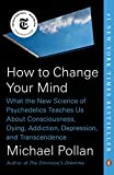 How to Change Your Mind: What the New Science of Psychedelics Teaches Us About Consciousness, Dying, Addiction, Depression, and Transcendence - Michael Pollan