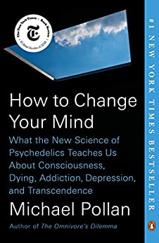 How to Change Your Mind: What the New Science of Psychedelics Teaches Us About Consciousness, Dying, Addiction, Depression, and Transcendence by [Michael Pollan]