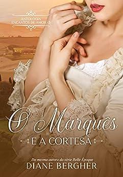 O Marquês e a Cortesã (Encantos de Amor Livro 3) por [Diane Bergher]