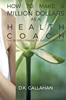 How to Make a Million Dollars as a Health Coach: The Secret Formula to Success Revealed! 1519176236 Book Cover
