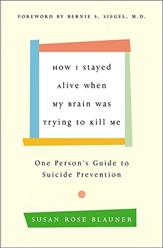 How I Stayed Alive When My Brain Was Trying to Kill Me: One Persons Guide to Suicide Prevention