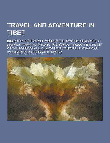 Travel and Adventure in Tibet; Including the Diary of Miss Annie R. Taylor's Remarkable Journey from Tau-Chau to Ta-Chien-Lu Through the Heart of the