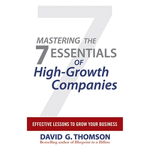 Mastering the 7 Essentials of High-Growth Companies     Effective Lessons to Grow Your Business              By:                                                                                                                                 David G. Thomson                               Narrated by:                                                                                                                                 Ken Maxon                      Length: 4 hrs and 55 mins     8 ratings     Overall 3.6