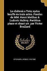 Le Châteaù a Toto; Opéra Bouffe En Trois Actes. Paroles de MM. Henri Meilhac & Ludovic Halévy. Partition Piano Et Chant Arr. Par Victor Boullard (French Edition)