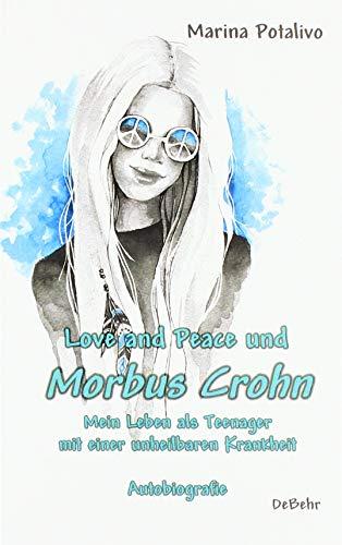 Love and Peace und Morbus Crohn - Mein Leben als Teenager mit einer unheilbaren Krankheit - Autobiografie